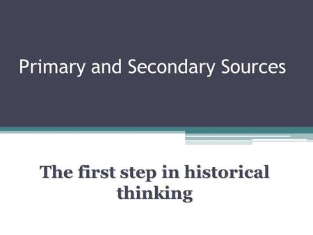 Primary and Secondary Sources The first step in historical thinking.