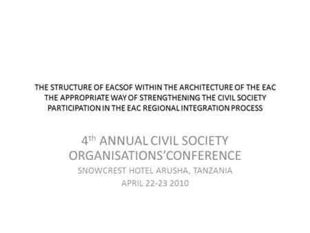 THE STRUCTURE OF EACSOF WITHIN THE ARCHITECTURE OF THE EAC THE APPROPRIATE WAY OF STRENGTHENING THE CIVIL SOCIETY PARTICIPATION IN THE EAC REGIONAL INTEGRATION.