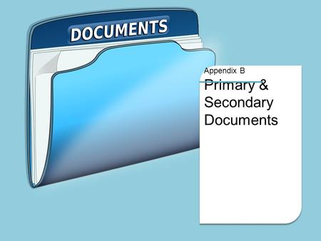 Appendix B Primary & Secondary Documents. Appendix B Documents Primary Documents are written or physical objects that are created at the time of the.