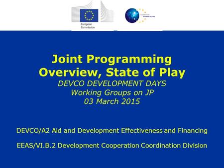 Joint Programming Overview, State of Play DEVCO DEVELOPMENT DAYS Working Groups on JP 03 March 2015 DEVCO/A2 Aid and Development Effectiveness and Financing.