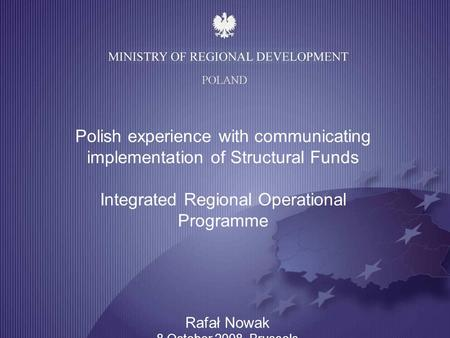 1 POLAND Polish experience with communicating implementation of Structural Funds Integrated Regional Operational Programme Rafał Nowak 8 October 2008,