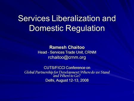 Services Liberalization and Domestic Regulation Ramesh Chaitoo Head - Services Trade Unit, CRNM CUTS/FICCI Conference on Global Partnership.