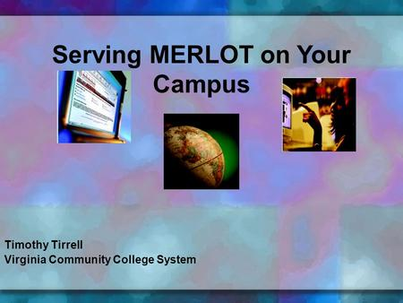 Timothy Tirrell Virginia Community College System Serving MERLOT on Your Campus.