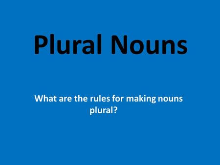 Plural Nouns What are the rules for making nouns plural?