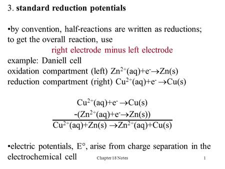 Chapter 18 Notes1 3. standard reduction potentials by convention, half-reactions are written as reductions; to get the overall reaction, use right electrode.
