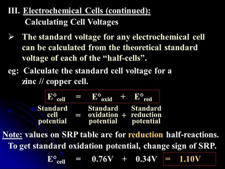 III.Electrochemical Cells (continued): Calculating Cell Voltages  The standard voltage for any electrochemical cell can be calculated from the theoretical.