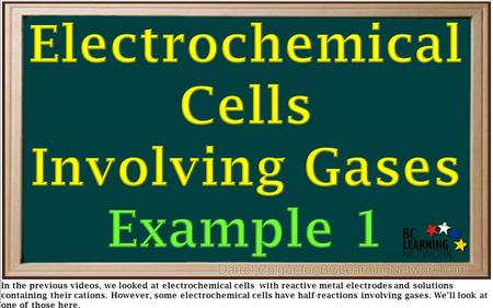 In the previous videos, we looked at electrochemical cells with reactive metal electrodes and solutions containing their cations. However, some electrochemical.