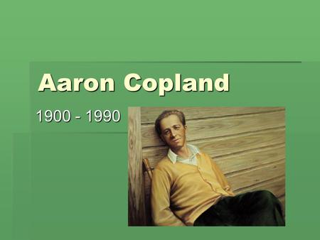1 Aaron Copland 1900 - 1990. 2 Aaron Copland BBBBorn in Brooklyn, New York HHHHad formal musical training from early on WWWWas an accomplished.