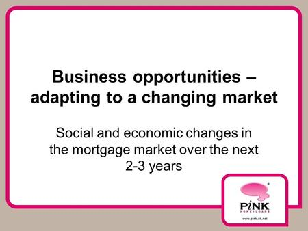 Business opportunities – adapting to a changing market Social and economic changes in the mortgage market over the next 2-3 years.