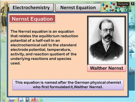 Walther Nernst Nernst Equation This equation is named after the German physical chemist who first formulated it,Walther Nernst. The Nernst equation is.