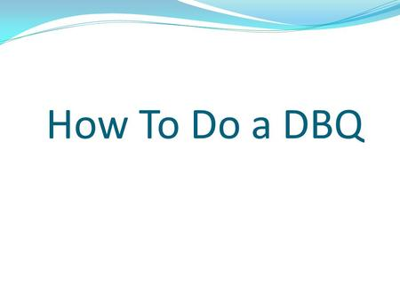 How To Do a DBQ. What is a DBQ?? The document based question (DBQ) is designed to enable students to work like historians, analyzing and synthesizing.