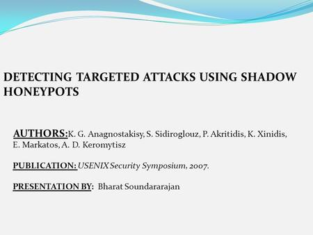 DETECTING TARGETED ATTACKS USING SHADOW HONEYPOTS AUTHORS: K. G. Anagnostakisy, S. Sidiroglouz, P. Akritidis, K. Xinidis, E. Markatos, A. D. Keromytisz.