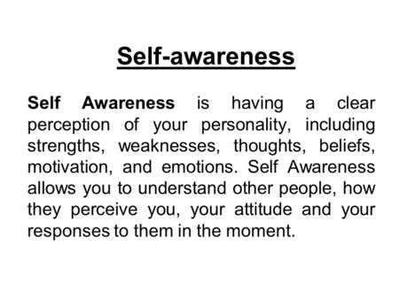 Self-awareness Self Awareness is having a clear perception of your personality, including strengths, weaknesses, thoughts, beliefs, motivation, and emotions.