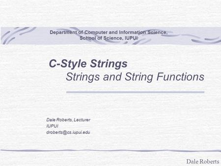 Dale Roberts Department of Computer and Information Science, School of Science, IUPUI C-Style Strings Strings and String Functions Dale Roberts, Lecturer.
