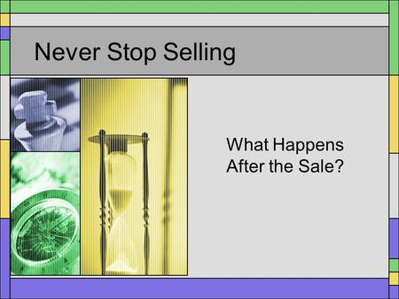 Never Stop Selling What Happens After the Sale?. You Aren't Done Yet! There is still much to be done for a salesperson after the customer has agreed to.