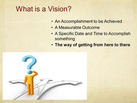 What is a Vision? An Accomplishment to be Achieved A Measurable Outcome A Specific Date and Time to Accomplish something The way of getting from here to.