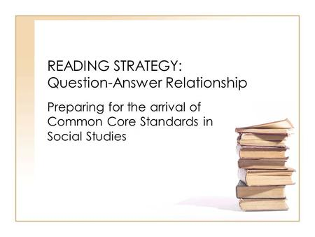 READING STRATEGY: Question-Answer Relationship Preparing for the arrival of Common Core Standards in Social Studies.