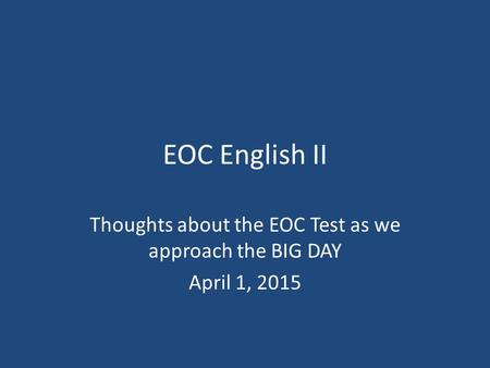 EOC English II Thoughts about the EOC Test as we approach the BIG DAY April 1, 2015.