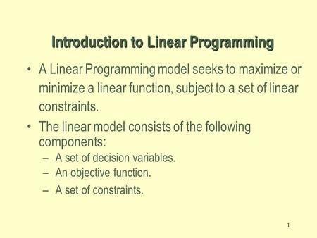 1 A Linear Programming model seeks to maximize or minimize a linear function, subject to a set of linear constraints. The linear model consists of the.