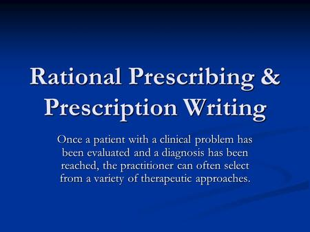 Rational Prescribing & Prescription Writing Once a patient with a clinical problem has been evaluated and a diagnosis has been reached, the practitioner.