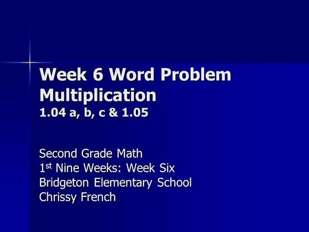 Week 6 Word Problem Multiplication 1.04 a, b, c & 1.05 Second Grade Math 1 st Nine Weeks: Week Six Bridgeton Elementary School Chrissy French.
