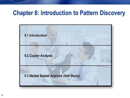 1 Chapter 8: Introduction to Pattern Discovery 8.1 Introduction 8.2 Cluster Analysis 8.3 Market Basket Analysis (Self-Study)