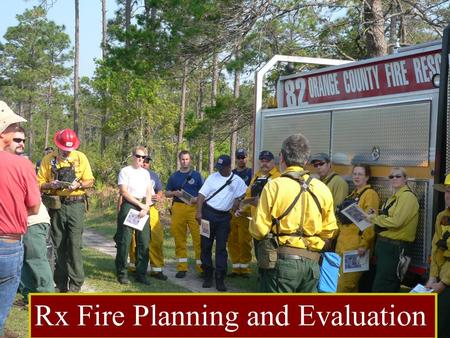 Rx Fire Planning and Evaluation. Objectives 1. Identify key elements; both required and recommended to be addressed in every prescription. 2. Write clear.