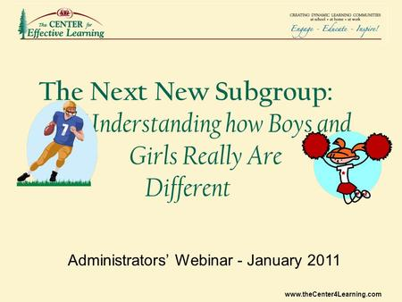 Www.theCenter4Learning.com The Next New Subgroup: Understanding how Boys and Girls Really Are Different Administrators' Webinar - January 2011.