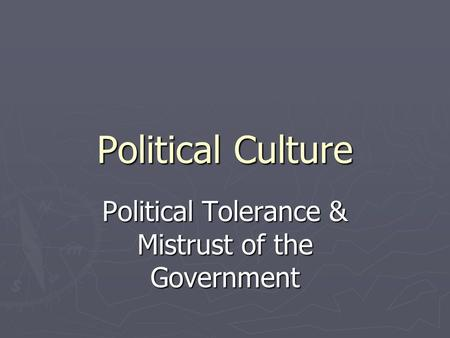 Political Culture Political Tolerance & Mistrust of the Government.