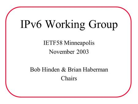 IPv6 Working Group IETF58 Minneapolis November 2003 Bob Hinden & Brian Haberman Chairs.