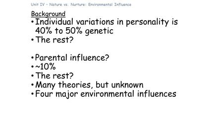 Unit IV – Nature vs. Nurture: Environmental Influence Background Individual variations in personality is 40% to 50% genetic The rest? Parental influence?