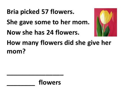 Bria picked 57 flowers. She gave some to her mom. Now she has 24 flowers. How many flowers did she give her mom? ________________ ________ flowers.