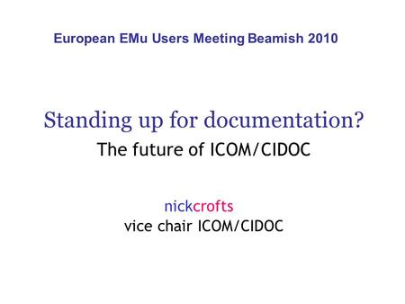 Standing up for documentation? The future of ICOM/CIDOC nickcrofts vice chair ICOM/CIDOC European EMu Users Meeting Beamish 2010.