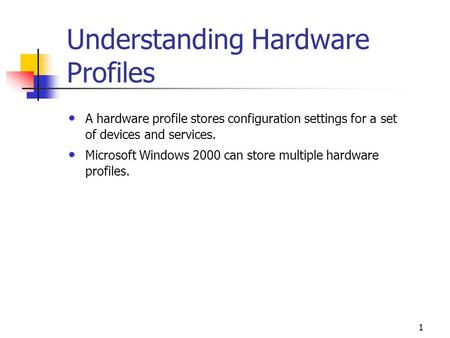 1 Understanding Hardware Profiles A hardware profile stores configuration settings for a set of devices and services. Microsoft Windows 2000 can store.