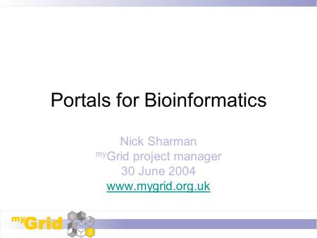 Portals for Bioinformatics Nick Sharman my Grid project manager 30 June 2004 www.mygrid.org.uk.