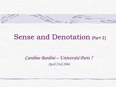 Sense and Denotation (Part 2) Caroline Bardini – Université Paris 7 April 23rd 2004.