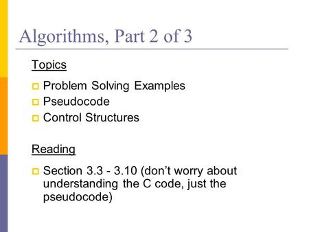 Algorithms, Part 2 of 3 Topics  Problem Solving Examples  Pseudocode  Control Structures Reading  Section 3.3 - 3.10 (don't worry about understanding.