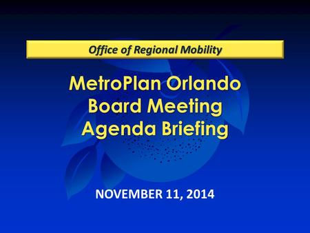 MetroPlan Orlando Board Meeting Agenda Briefing Office of Regional Mobility NOVEMBER 11, 2014.