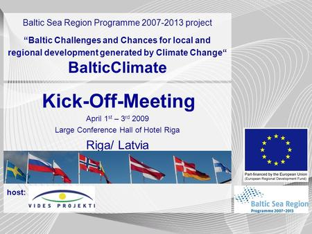 Start and break slide Kick-Off-Meeting April 1 st – 3 rd 2009 Large Conference Hall of Hotel Riga Riga/ Latvia host: Baltic Sea Region Programme 2007-2013.