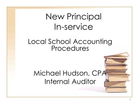 1 New Principal In-service Local School Accounting Procedures Michael Hudson, CPA Internal Auditor.