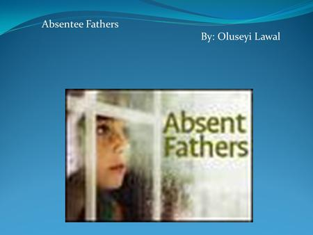 Absentee Fathers By: Oluseyi Lawal SOCIAL EPIDEMIC : ABSENTEE FATHERS.
