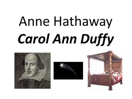 Anne Hathaway Carol Ann Duffy. Epigraph ' Item I gyve unto my wife my second best bed…' (from Shakespeare's will)