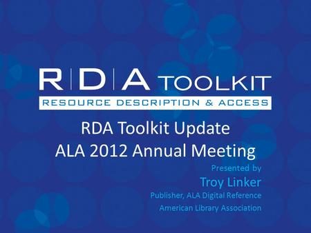 RDA Toolkit Update ALA 2012 Annual Meeting Presented by Troy Linker Publisher, ALA Digital Reference American Library Association.