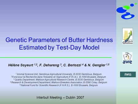 Interbull Meeting – Dublin 2007 Genetic Parameters of Butter Hardness Estimated by Test-Day Model Hélène Soyeurt 1,2, F. Dehareng 3, C. Bertozzi 4 & N.