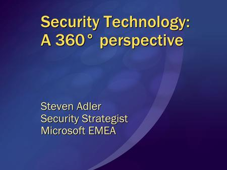 Security Technology: A 360° perspective Steven Adler Security Strategist Microsoft EMEA.