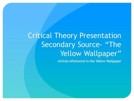 "Critical Theory Presentation Secondary Source- ""The Yellow Wallpaper"" Article=Afterword to the Yellow Wallpaper."