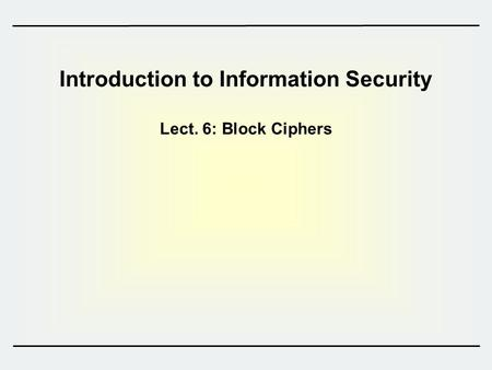 Introduction to Information Security Lect. 6: Block Ciphers.