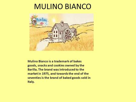 MULINO BIANCO Mulino Bianco is a trademark of bakes goods, snacks and cookies owned by the Barilla. The brand was introduced to the market in 1975, and.