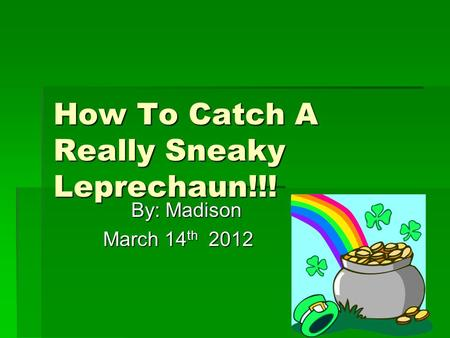 How To Catch A Really Sneaky Leprechaun!!! By: Madison March 14th 2012.