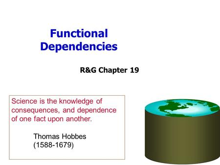 Functional Dependencies R&G Chapter 19 Science is the knowledge of consequences, and dependence of one fact upon another. Thomas Hobbes (1588-1679 )